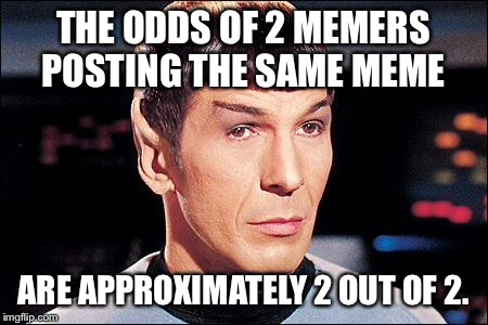 What are the odds of that? | THE ODDS OF 2 MEMERS POSTING THE SAME MEME ARE APPROXIMATELY 2 OUT OF 2. | image tagged in condescending spock,odds,same posts,memes | made w/ Imgflip meme maker