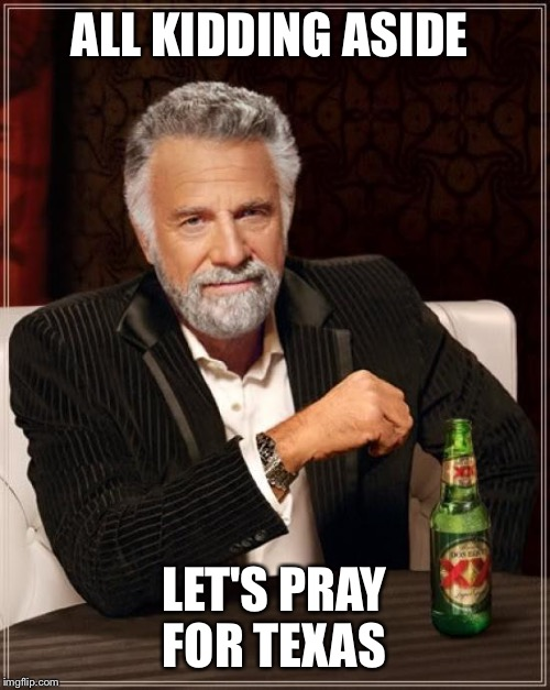 The Most Interesting Man In The World |  ALL KIDDING ASIDE; LET'S PRAY FOR TEXAS | image tagged in memes,the most interesting man in the world | made w/ Imgflip meme maker