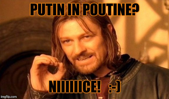 One Does Not Simply Meme | PUTIN IN POUTINE? NIIIIIICE!   :-) | image tagged in memes,one does not simply | made w/ Imgflip meme maker