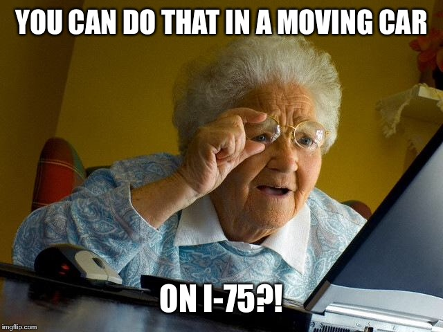 Grandma Finds The Internet Meme | YOU CAN DO THAT IN A MOVING CAR ON I-75?! | image tagged in memes,grandma finds the internet | made w/ Imgflip meme maker