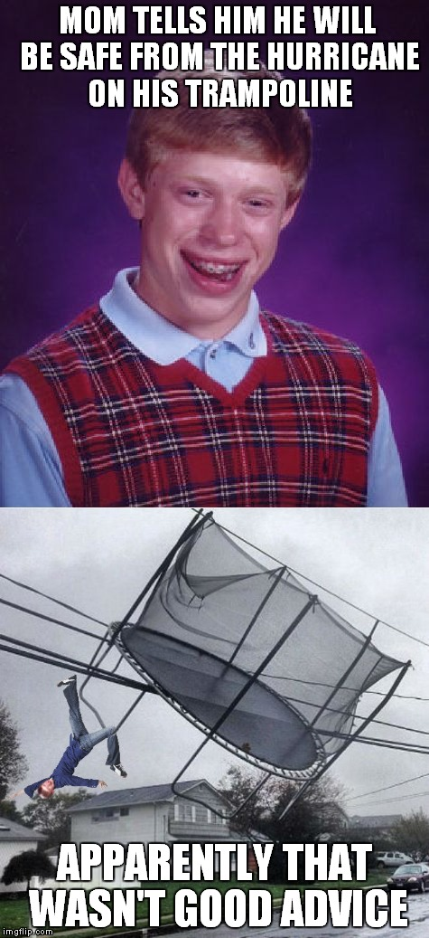 Well he did survive after all... | MOM TELLS HIM HE WILL BE SAFE FROM THE HURRICANE ON HIS TRAMPOLINE APPARENTLY THAT WASN'T GOOD ADVICE | image tagged in hurricane harvey,bad luck brian,trampoline,electricity,bad advice,thanks for nothing | made w/ Imgflip meme maker