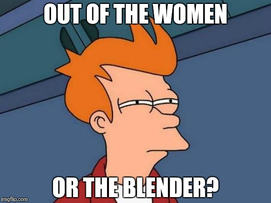 Futurama Fry Meme | OUT OF THE WOMEN OR THE BLENDER? | image tagged in memes,futurama fry | made w/ Imgflip meme maker