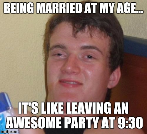 10 Guy Meme | BEING MARRIED AT MY AGE... IT'S LIKE LEAVING AN AWESOME PARTY AT 9:30 | image tagged in memes,10 guy | made w/ Imgflip meme maker