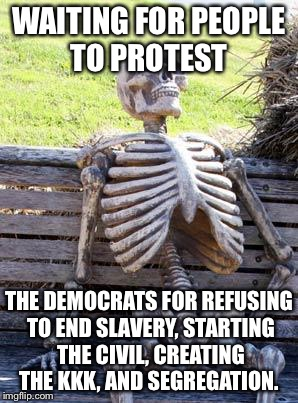 Waiting Skeleton Meme | WAITING FOR PEOPLE TO PROTEST THE DEMOCRATS FOR REFUSING TO END SLAVERY, STARTING THE CIVIL, CREATING THE KKK, AND SEGREGATION. | image tagged in memes,waiting skeleton | made w/ Imgflip meme maker