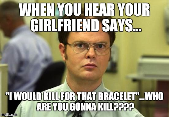 "Dwight Schrute Meme | WHEN YOU HEAR YOUR GIRLFRIEND SAYS... ""I WOULD KILL FOR THAT BRACELET""...WHO ARE YOU GONNA KILL???? 
