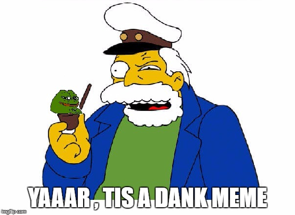 YAAAR , TIS A DANK MEME | image tagged in dank memes,pepe the frog | made w/ Imgflip meme maker