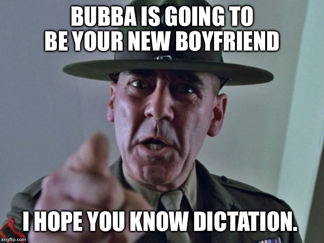 BUBBA IS GOING TO BE YOUR NEW BOYFRIEND I HOPE YOU KNOW DICTATION. | made w/ Imgflip meme maker