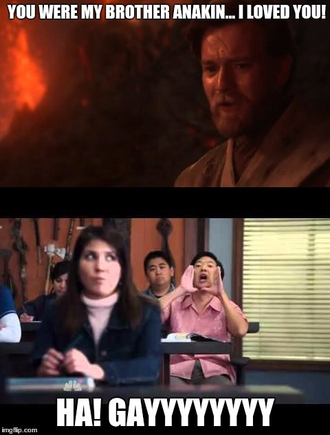 Gay Obi Wan | YOU WERE MY BROTHER ANAKIN... I LOVED YOU! HA! GAYYYYYYYY | image tagged in senior chang,anakin and obi wan | made w/ Imgflip meme maker