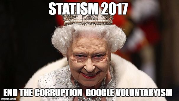 the queen | STATISM 2017 END THE CORRUPTION  GOOGLE VOLUNTARYISM | image tagged in the queen | made w/ Imgflip meme maker