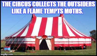 THE CIRCUS COLLECTS THE OUTSIDERS LIKE A FLAME TEMPTS MOTHS. | image tagged in circustent | made w/ Imgflip meme maker