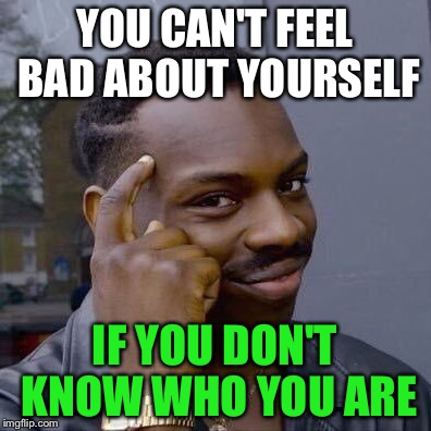 YOU CAN'T FEEL BAD ABOUT YOURSELF IF YOU DON'T KNOW WHO YOU ARE | made w/ Imgflip meme maker