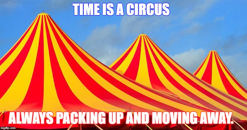 TIME IS A CIRCUS ALWAYS PACKING UP AND MOVING AWAY. | image tagged in circus | made w/ Imgflip meme maker