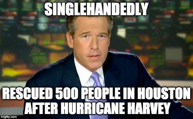 Brian Williams rescued people | SINGLEHANDEDLY RESCUED 500 PEOPLE IN HOUSTON AFTER HURRICANE HARVEY | image tagged in memes,brian williams was there,houston,hurricane harvey | made w/ Imgflip meme maker