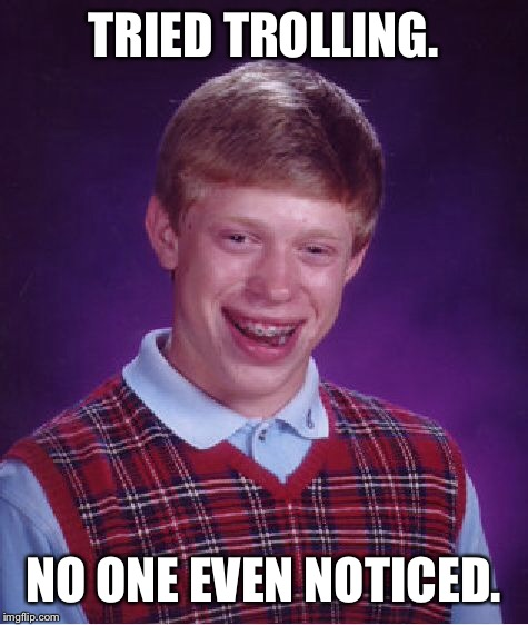 Bad Luck Brian Meme | TRIED TROLLING. NO ONE EVEN NOTICED. | image tagged in memes,bad luck brian | made w/ Imgflip meme maker