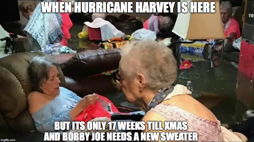 Hurricane knitting meme | WHEN HURRICANE HARVEY IS HERE BUT ITS ONLY 17 WEEKS TILL XMAS AND BOBBY JOE NEEDS A NEW SWEATER | image tagged in hurricane,storm,knitting,old people,flood,hurricane harvey | made w/ Imgflip meme maker