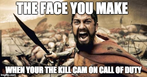 Sparta Leonidas Meme | THE FACE YOU MAKE WHEN YOUR THE KILL CAM ON CALL OF DUTY | image tagged in memes,sparta leonidas | made w/ Imgflip meme maker