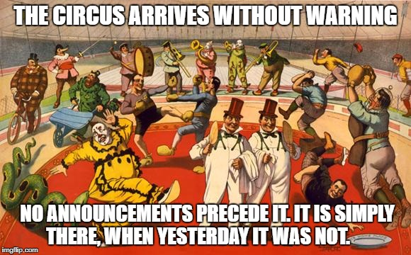 circus | THE CIRCUS ARRIVES WITHOUT WARNING NO ANNOUNCEMENTS PRECEDE IT. IT IS SIMPLY THERE, WHEN YESTERDAY IT WAS NOT. | image tagged in circus | made w/ Imgflip meme maker
