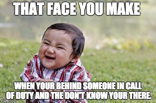 Evil Toddler Meme | THAT FACE YOU MAKE WHEN YOUR BEHIND SOMEONE IN CALL OF DUTY AND THE DON'T KNOW YOUR THERE. | image tagged in memes,evil toddler | made w/ Imgflip meme maker