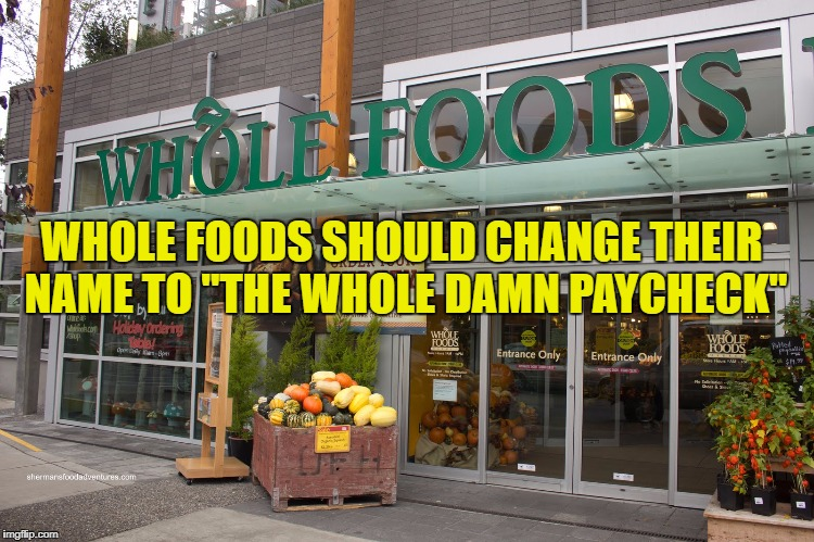 "WHOLE FOODS SHOULD CHANGE THEIR NAME TO ""THE WHOLE DAMN PAYCHECK"" 
