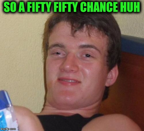 10 Guy Meme | SO A FIFTY FIFTY CHANCE HUH | image tagged in memes,10 guy | made w/ Imgflip meme maker