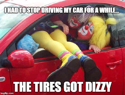 clown car | I HAD TO STOP DRIVING MY CAR FOR A WHILE... THE TIRES GOT DIZZY | image tagged in clown car | made w/ Imgflip meme maker