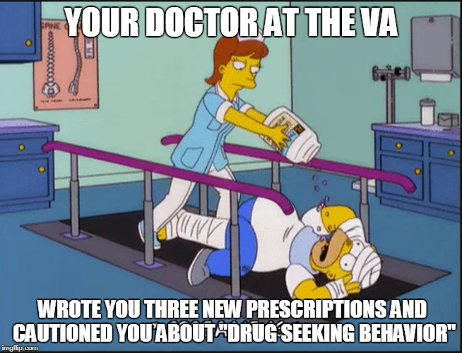 """Why are you hooked on pills, buddy?  Here take some of these to help balance you out."" VA's looking out for me, and that's nice 