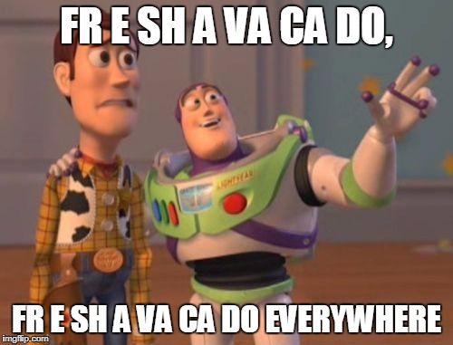 X, X Everywhere Meme | FR E SH A VA CA DO, FR E SH A VA CA DO EVERYWHERE | image tagged in memes,x,x everywhere,x x everywhere | made w/ Imgflip meme maker