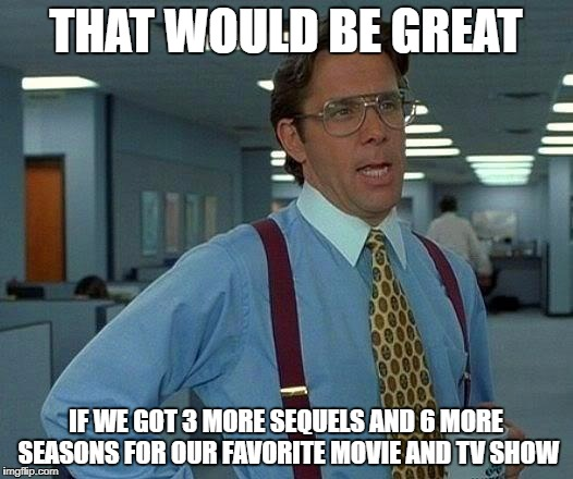 That Would Be Great Meme | THAT WOULD BE GREAT IF WE GOT 3 MORE SEQUELS AND 6 MORE SEASONS FOR OUR FAVORITE MOVIE AND TV SHOW | image tagged in memes,that would be great | made w/ Imgflip meme maker