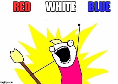 X All The Y Meme | RED BLUE WHITE | image tagged in memes,x all the y | made w/ Imgflip meme maker