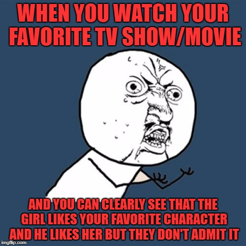 Y U No Meme | WHEN YOU WATCH YOUR FAVORITE TV SHOW/MOVIE AND YOU CAN CLEARLY SEE THAT THE GIRL LIKES YOUR FAVORITE CHARACTER AND HE LIKES HER BUT THEY DON | image tagged in memes,y u no | made w/ Imgflip meme maker