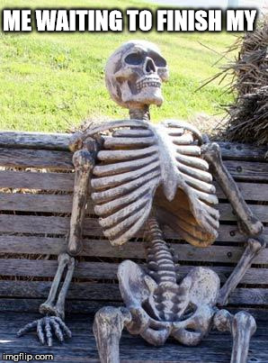 Waiting Skeleton Meme | ME WAITING TO FINISH MY | image tagged in memes,waiting skeleton | made w/ Imgflip meme maker