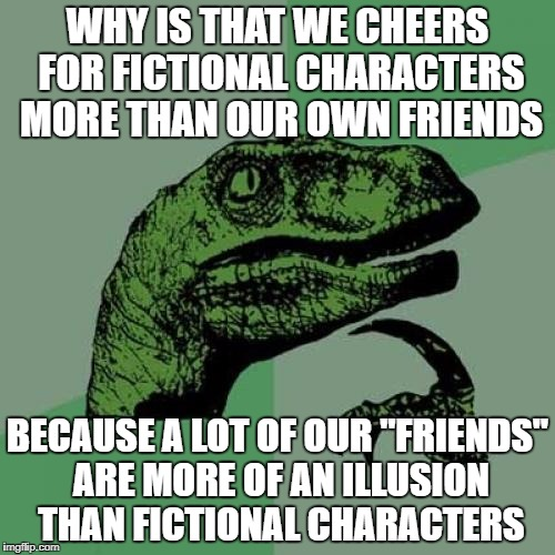 "Philosoraptor Meme | WHY IS THAT WE CHEERS FOR FICTIONAL CHARACTERS MORE THAN OUR OWN FRIENDS BECAUSE A LOT OF OUR ""FRIENDS"" ARE MORE OF AN ILLUSION THAN FICTION 