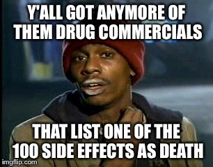 Is it even worth it | Y'ALL GOT ANYMORE OF THEM DRUG COMMERCIALS THAT LIST ONE OF THE 100 SIDE EFFECTS AS DEATH | image tagged in memes,yall got any more of,death,drugs,commercials | made w/ Imgflip meme maker