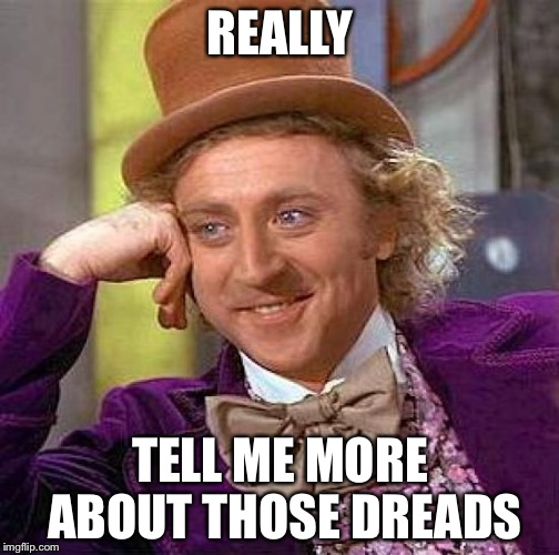 Creepy Condescending Wonka Meme | REALLY TELL ME MORE ABOUT THOSE DREADS | image tagged in memes,creepy condescending wonka | made w/ Imgflip meme maker