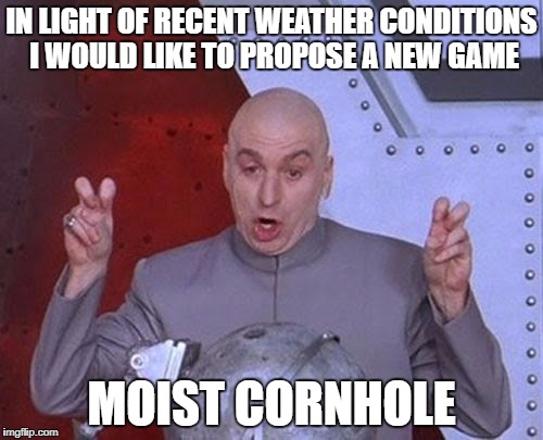 Dr Evil Laser Meme | IN LIGHT OF RECENT WEATHER CONDITIONS I WOULD LIKE TO PROPOSE A NEW GAME MOIST CORNHOLE | image tagged in memes,dr evil laser | made w/ Imgflip meme maker