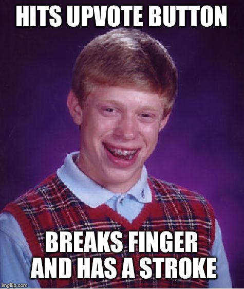 Bad Luck Brian Meme | HITS UPVOTE BUTTON BREAKS FINGER AND HAS A STROKE | image tagged in memes,bad luck brian | made w/ Imgflip meme maker
