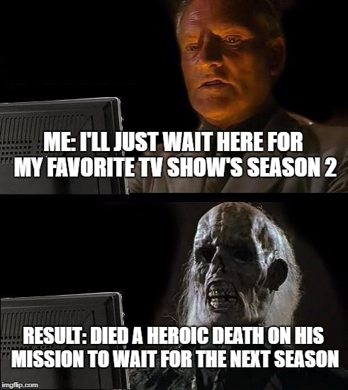 Ill Just Wait Here Meme | ME: I'LL JUST WAIT HERE FOR MY FAVORITE TV SHOW'S SEASON 2 RESULT: DIED A HEROIC DEATH ON HIS MISSION TO WAIT FOR THE NEXT SEASON | image tagged in memes,ill just wait here | made w/ Imgflip meme maker
