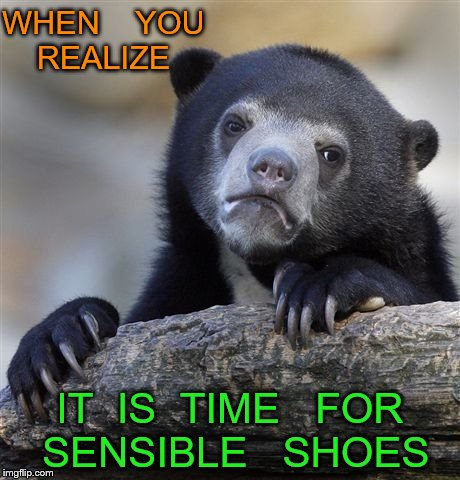 Confession Bear Meme | WHEN    YOU   REALIZE IT  IS  TIME   FOR   SENSIBLE   SHOES | image tagged in memes,confession bear | made w/ Imgflip meme maker