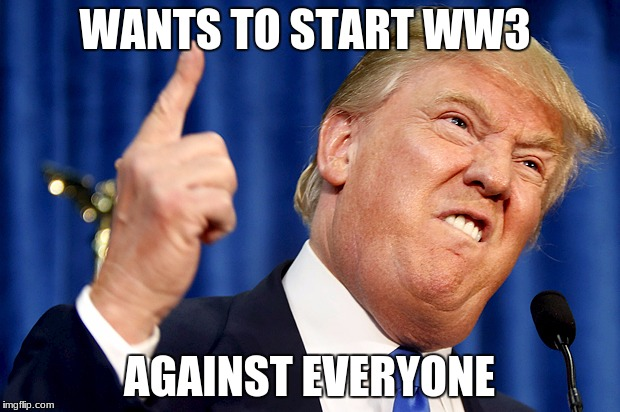 Donald Trump | WANTS TO START WW3 AGAINST EVERYONE | image tagged in donald trump | made w/ Imgflip meme maker