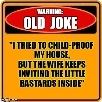 "OLD  JOKE WARNING: ""I TRIED TO CHILD-PROOF MY HOUSE, BUT THE WIFE KEEPS INVITING THE LITTLE BASTARDS INSIDE"" 