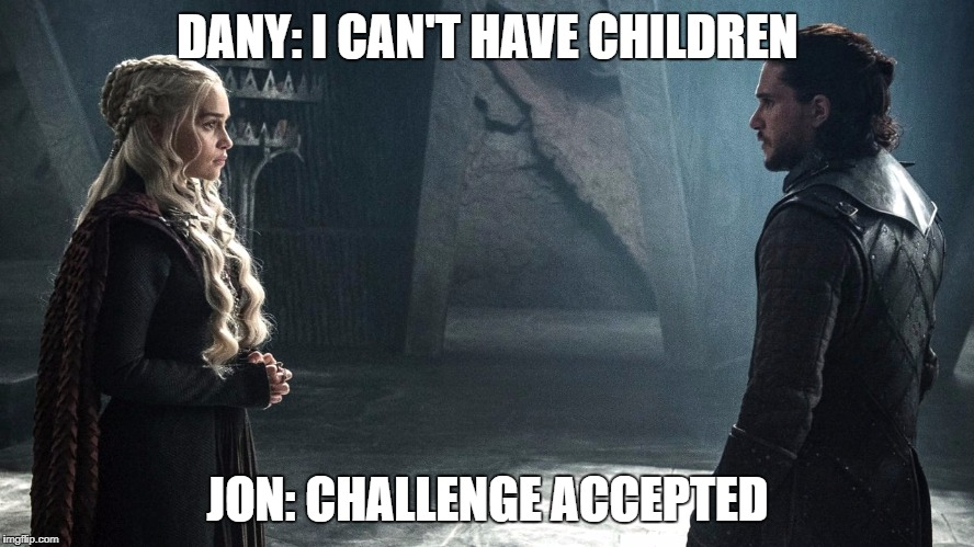 DANY: I CAN'T HAVE CHILDREN JON: CHALLENGE ACCEPTED | image tagged in dany  jon | made w/ Imgflip meme maker