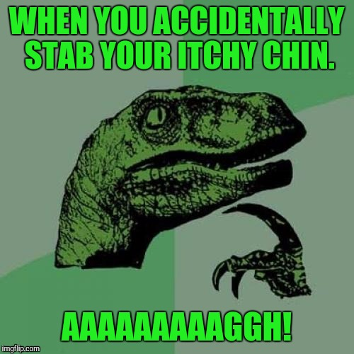 OUCH! POOR RAPTOR. | WHEN YOU ACCIDENTALLY STAB YOUR ITCHY CHIN. AAAAAAAAAGGH! | image tagged in funny,philosoraptor,animals,humor,memes,humour | made w/ Imgflip meme maker