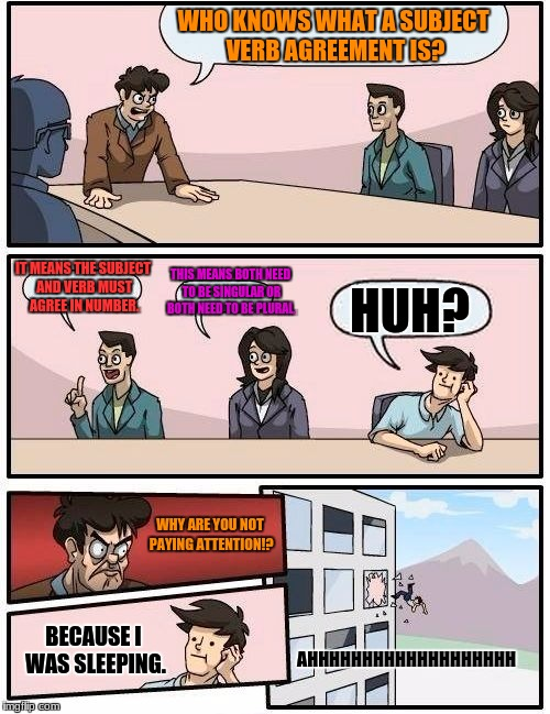 Boardroom Meeting Suggestion Meme | WHO KNOWS WHAT A SUBJECT VERB AGREEMENT IS? IT MEANS THE SUBJECT AND VERB MUST AGREE IN NUMBER. THIS MEANS BOTH NEED TO BE SINGULAR OR BOTH  | image tagged in memes,boardroom meeting suggestion | made w/ Imgflip meme maker