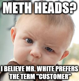 "Skeptical Baby Meme | METH HEADS? I BELIEVE MR. WHITE PREFERS THE TERM ""CUSTOMER"" 