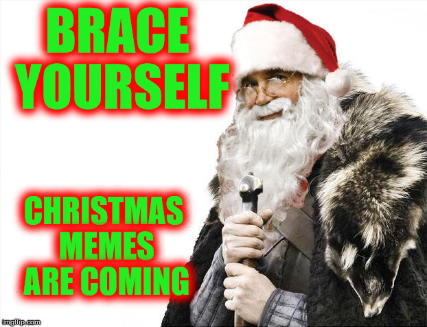 I saw my first one on Monday. https://imgflip.com/i/1upoym | BRACE YOURSELF CHRISTMAS MEMES ARE COMING | image tagged in christmas,brace yourselves x is coming,santa | made w/ Imgflip meme maker