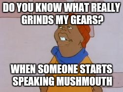 People talking Gibberish | DO YOU KNOW WHAT REALLY GRINDS MY GEARS? WHEN SOMEONE STARTS SPEAKING MUSHMOUTH | image tagged in funny,hilarious,fat albert | made w/ Imgflip meme maker