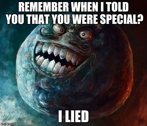 I Lied 2 | REMEMBER WHEN I TOLD YOU THAT YOU WERE SPECIAL? I LIED | image tagged in memes,i lied 2 | made w/ Imgflip meme maker