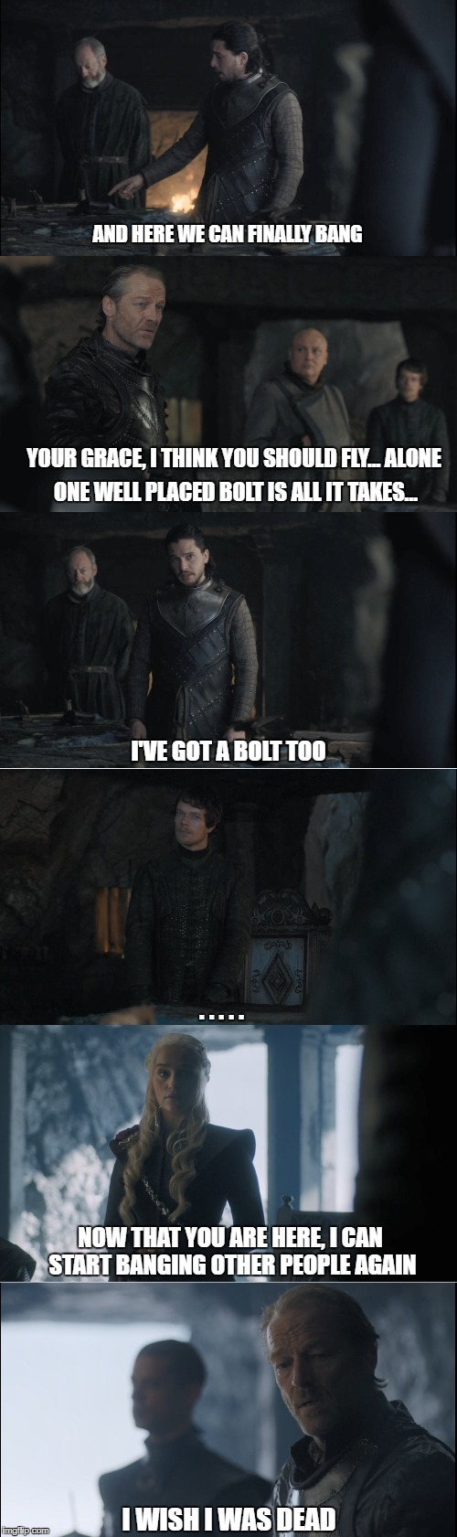 Poor Jorah | ONE WELL PLACED BOLT IS ALL IT TAKES... AND HERE WE CAN FINALLY BANG YOUR GRACE, I THINK YOU SHOULD FLY... ALONE I'VE GOT A BOLT TOO . . . . | image tagged in game of thrones | made w/ Imgflip meme maker