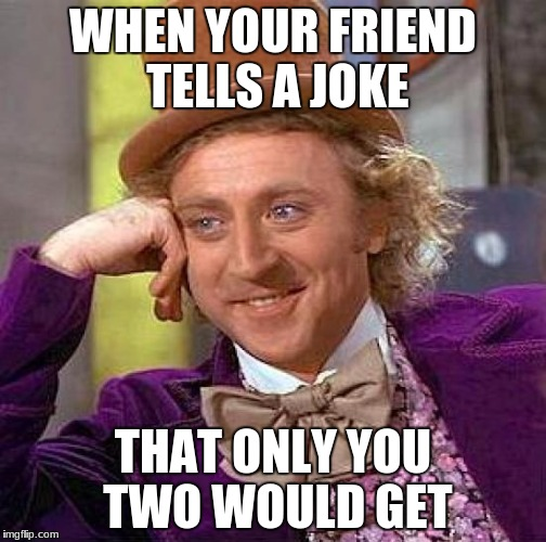 Creepy Condescending Wonka Meme | WHEN YOUR FRIEND TELLS A JOKE THAT ONLY YOU TWO WOULD GET | image tagged in memes,creepy condescending wonka | made w/ Imgflip meme maker