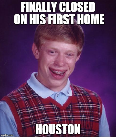 He Shouldn't Have Messed With Texas | FINALLY CLOSED ON HIS FIRST HOME HOUSTON | image tagged in memes,bad luck brian | made w/ Imgflip meme maker